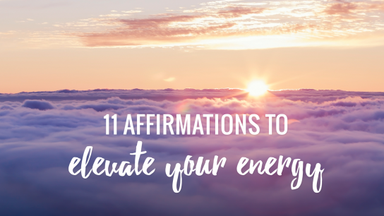 11 Affirmations to Lift Your Spirits and Elevate Your Energy
